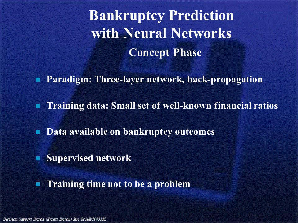 Bankruptcy Prediction with Neural Networks Concept Phase n Paradigm: Three-layer network, back-propagation n Training data: Small set of well-known financial ratios n Data available on bankruptcy outcomes n Supervised network n Training time not to be a problem