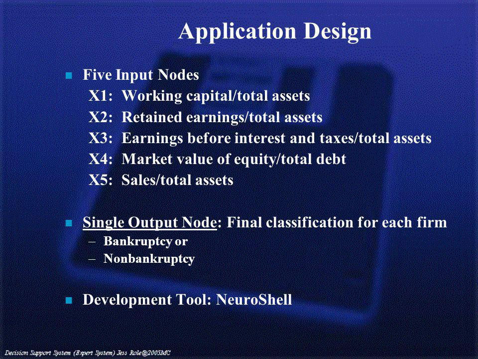 Application Design n Five Input Nodes X1: Working capital/total assets X2: Retained earnings/total assets X3: Earnings before interest and taxes/total assets X4: Market value of equity/total debt X5: Sales/total assets n Single Output Node: Final classification for each firm –Bankruptcy or –Nonbankruptcy n Development Tool: NeuroShell