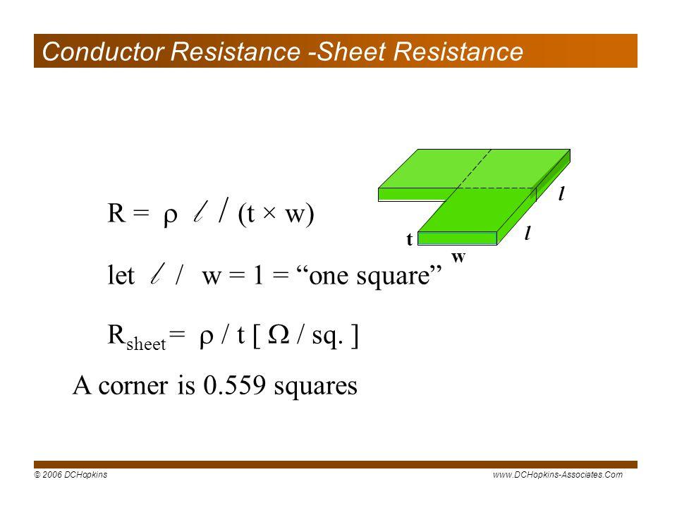 © 2006 DCHopkinswww.DCHopkins-Associates.Com R = l / (t × w) let l / w = 1 = one square R sheet = / t [ / sq. ] A corner is 0.559 squares w t l l Cond
