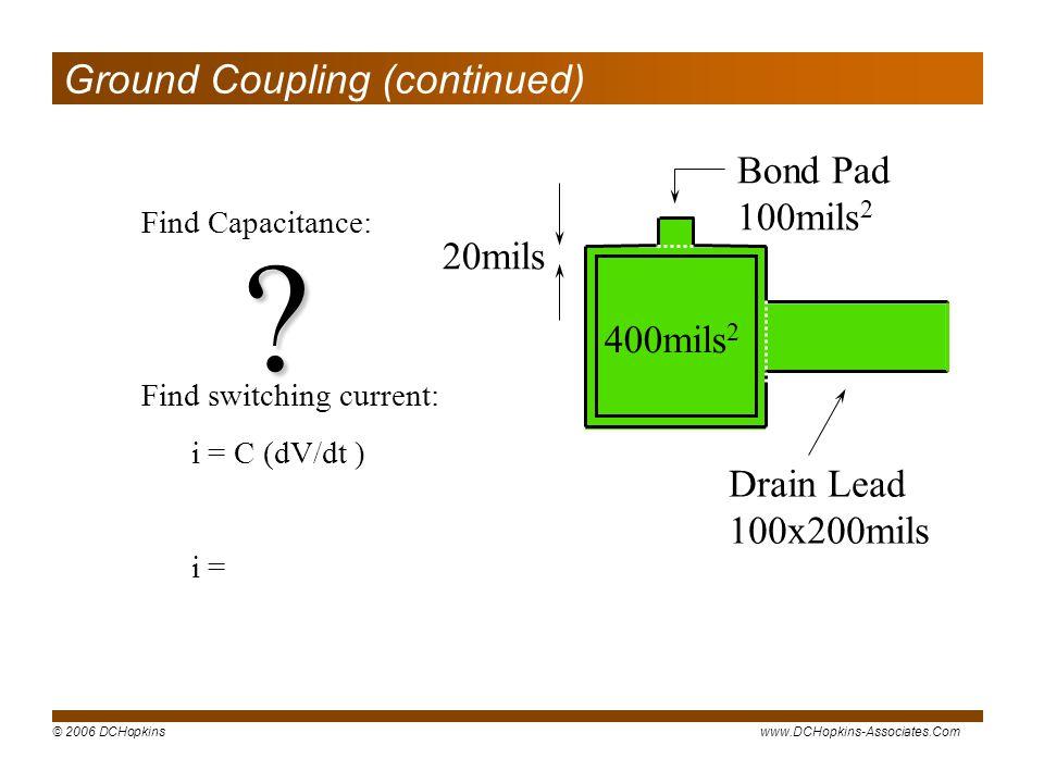 © 2006 DCHopkinswww.DCHopkins-Associates.Com Find Capacitance: Find switching current: i = C (dV/dt ) i = 400mils 2 Bond Pad 100mils 2 Drain Lead 100x