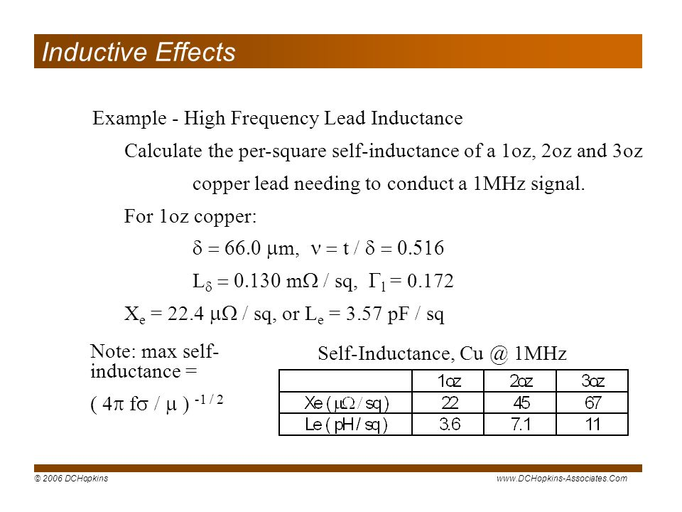 © 2006 DCHopkinswww.DCHopkins-Associates.Com Example - High Frequency Lead Inductance Calculate the per-square self-inductance of a 1oz, 2oz and 3oz copper lead needing to conduct a 1MHz signal.