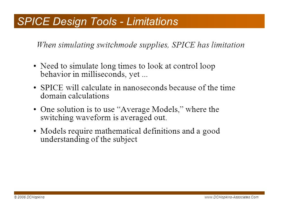 © 2006 DCHopkinswww.DCHopkins-Associates.Com SPICE Design Tools - Limitations Need to simulate long times to look at control loop behavior in milliseconds, yet...