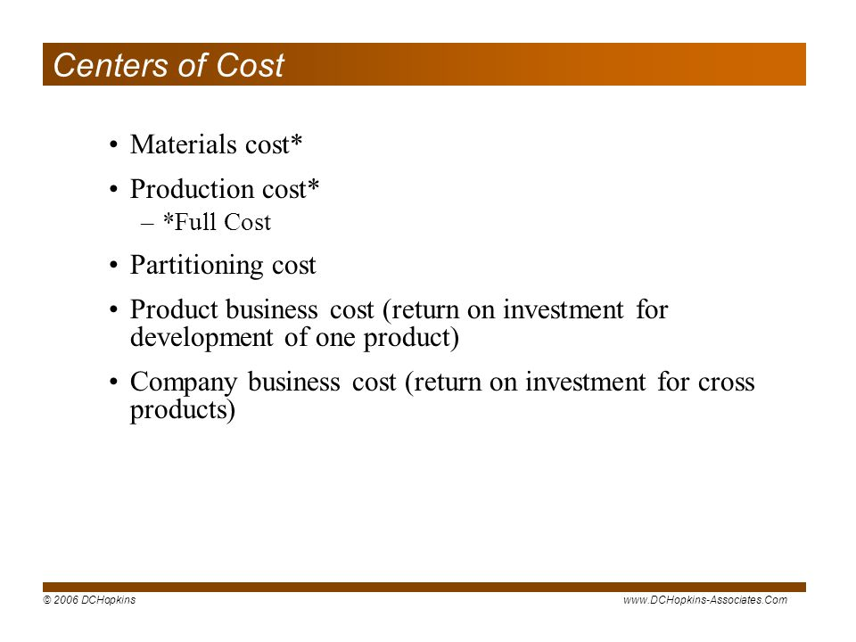 © 2006 DCHopkinswww.DCHopkins-Associates.Com Centers of Cost Materials cost* Production cost* –*Full Cost Partitioning cost Product business cost (return on investment for development of one product) Company business cost (return on investment for cross products)