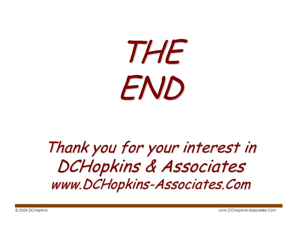© 2006 DCHopkinswww.DCHopkins-Associates.Com THE END Thank you for your interest in DCHopkins & Associates www.DCHopkins-Associates.Com