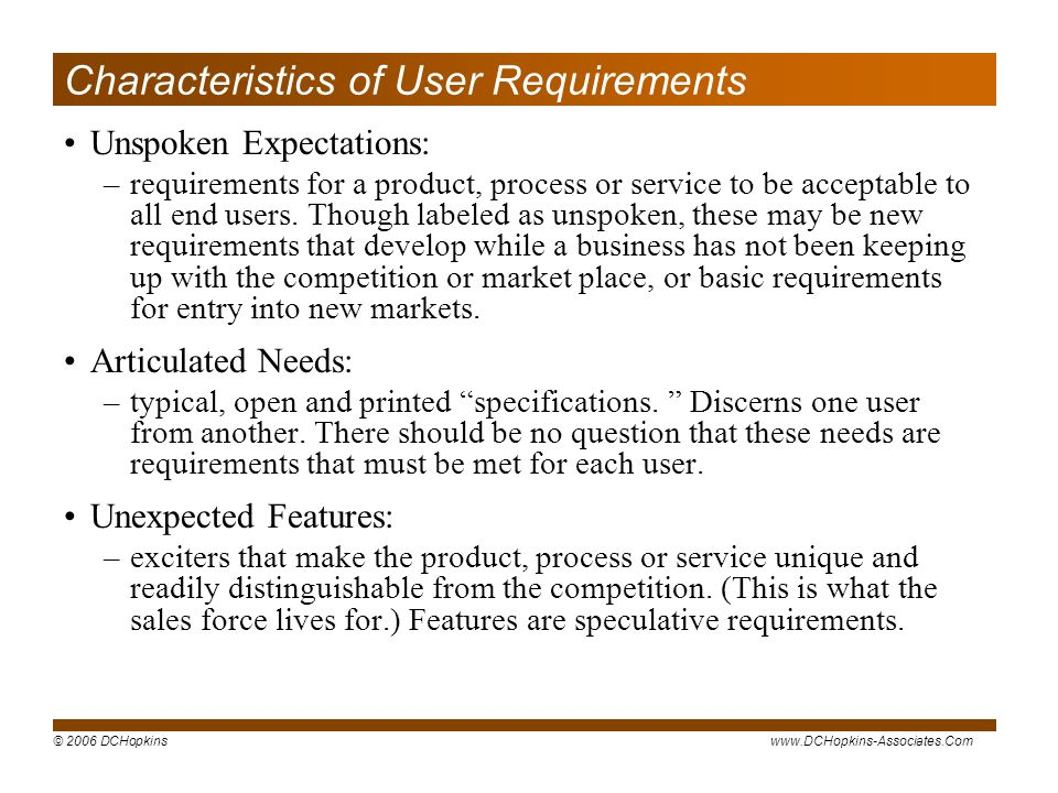 © 2006 DCHopkinswww.DCHopkins-Associates.Com Characteristics of User Requirements Unspoken Expectations: –requirements for a product, process or service to be acceptable to all end users.