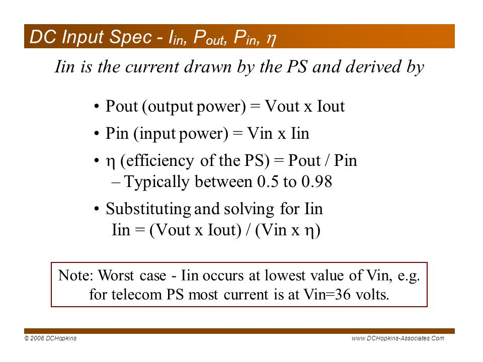 © 2006 DCHopkinswww.DCHopkins-Associates.Com DC Input Spec - I in, P out, P in, Pout (output power) = Vout x Iout Pin (input power) = Vin x Iin (efficiency of the PS) = Pout / Pin –Typically between 0.5 to 0.98 Substituting and solving for Iin Iin = (Vout x Iout) / (Vin x ) Iin is the current drawn by the PS and derived by Note: Worst case - Iin occurs at lowest value of Vin, e.g.