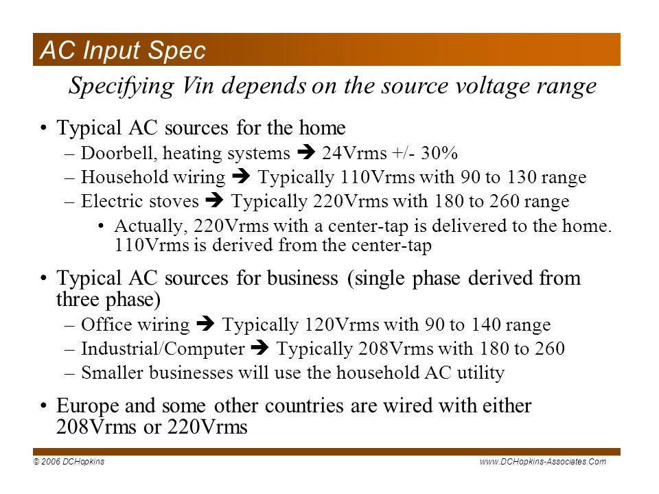 © 2006 DCHopkinswww.DCHopkins-Associates.Com Specifying Vin depends on the source voltage range AC Input Spec Typical AC sources for the home –Doorbell, heating systems 24Vrms +/- 30% –Household wiring Typically 110Vrms with 90 to 130 range –Electric stoves Typically 220Vrms with 180 to 260 range Actually, 220Vrms with a center-tap is delivered to the home.