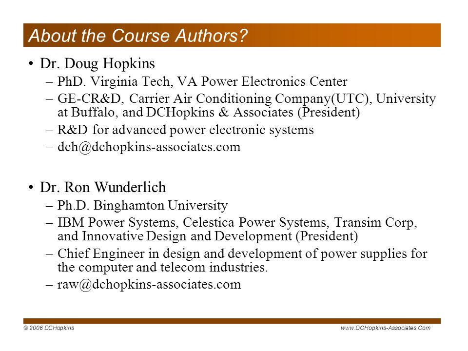 © 2006 DCHopkinswww.DCHopkins-Associates.Com About the Course Authors? Dr. Doug Hopkins –PhD. Virginia Tech, VA Power Electronics Center –GE-CR&D, Car