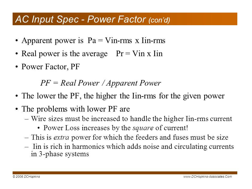 © 2006 DCHopkinswww.DCHopkins-Associates.Com AC Input Spec - Power Factor (cond) Apparent power is Pa = Vin-rms x Iin-rms Real power is the averagePr = Vin x Iin Power Factor, PF PF = Real Power / Apparent Power The lower the PF, the higher the Iin-rms for the given power The problems with lower PF are –Wire sizes must be increased to handle the higher Iin-rms current Power Loss increases by the square of current.