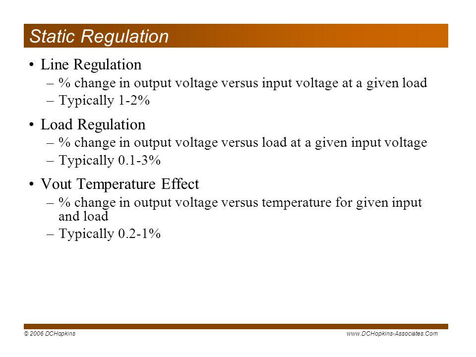 © 2006 DCHopkinswww.DCHopkins-Associates.Com Static Regulation Line Regulation –% change in output voltage versus input voltage at a given load –Typic