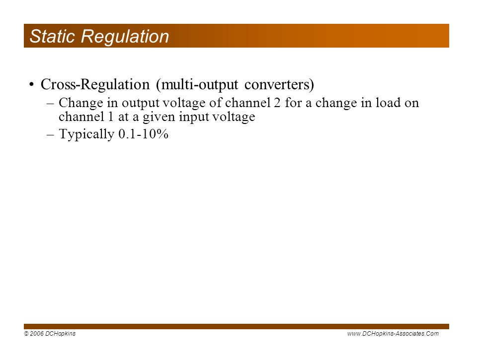 © 2006 DCHopkinswww.DCHopkins-Associates.Com Static Regulation Cross-Regulation (multi-output converters) –Change in output voltage of channel 2 for a change in load on channel 1 at a given input voltage –Typically 0.1-10%