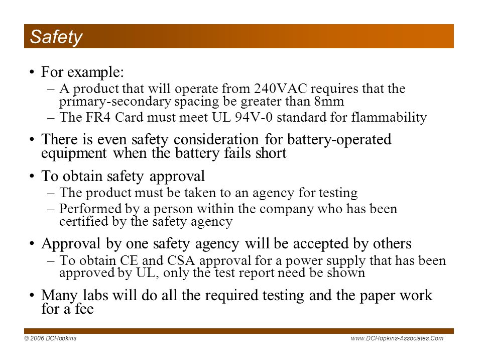© 2006 DCHopkinswww.DCHopkins-Associates.Com Safety For example: –A product that will operate from 240VAC requires that the primary-secondary spacing be greater than 8mm –The FR4 Card must meet UL 94V-0 standard for flammability There is even safety consideration for battery-operated equipment when the battery fails short To obtain safety approval –The product must be taken to an agency for testing –Performed by a person within the company who has been certified by the safety agency Approval by one safety agency will be accepted by others –To obtain CE and CSA approval for a power supply that has been approved by UL, only the test report need be shown Many labs will do all the required testing and the paper work for a fee