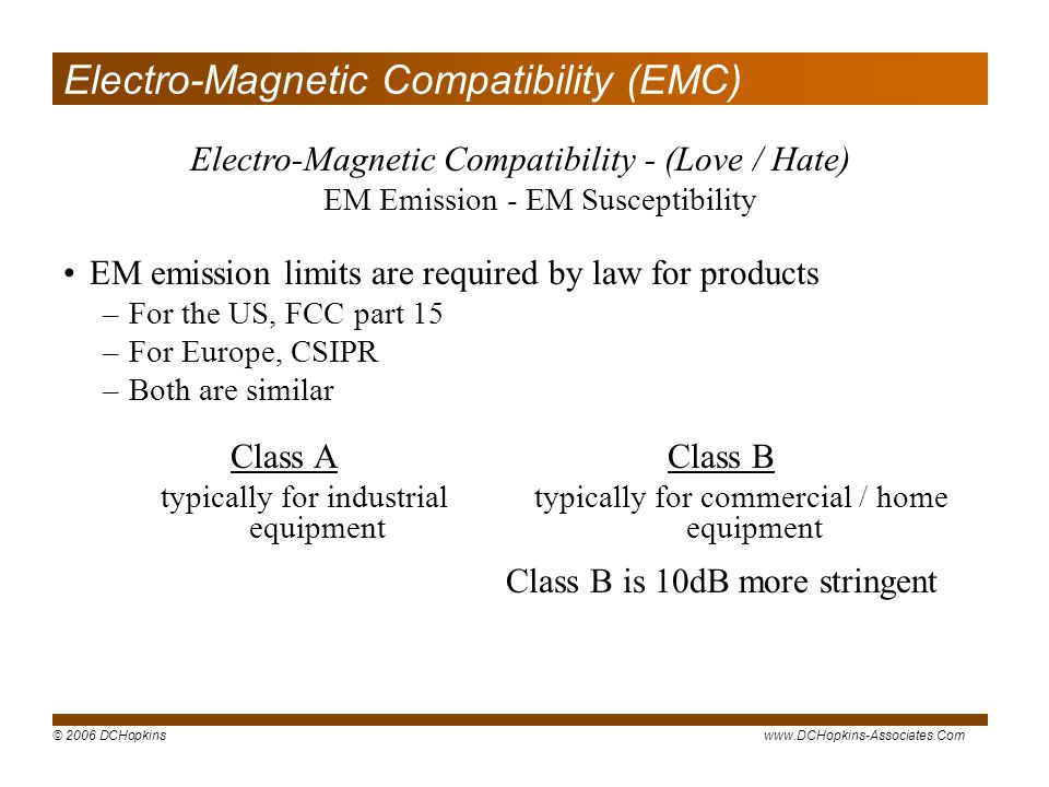 © 2006 DCHopkinswww.DCHopkins-Associates.Com Electro-Magnetic Compatibility (EMC) EM emission limits are required by law for products –For the US, FCC part 15 –For Europe, CSIPR –Both are similar Electro-Magnetic Compatibility - (Love / Hate) EM Emission - EM Susceptibility Class A typically for industrial equipment Class B typically for commercial / home equipment Class B is 10dB more stringent