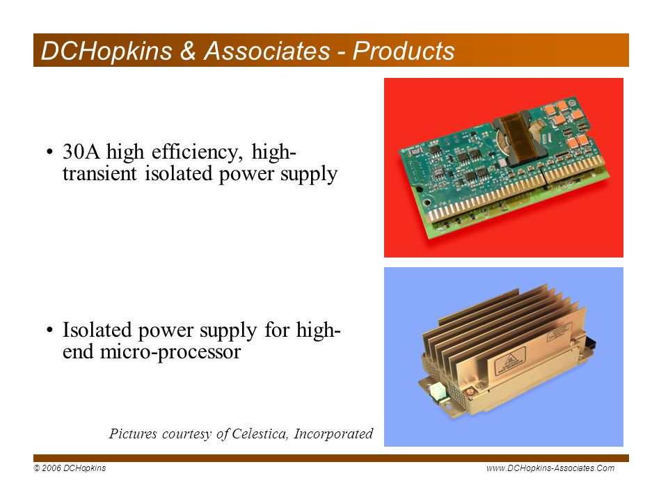 © 2006 DCHopkinswww.DCHopkins-Associates.Com DCHopkins & Associates - Products 30A high efficiency, high- transient isolated power supply Pictures courtesy of Celestica, Incorporated Isolated power supply for high- end micro-processor