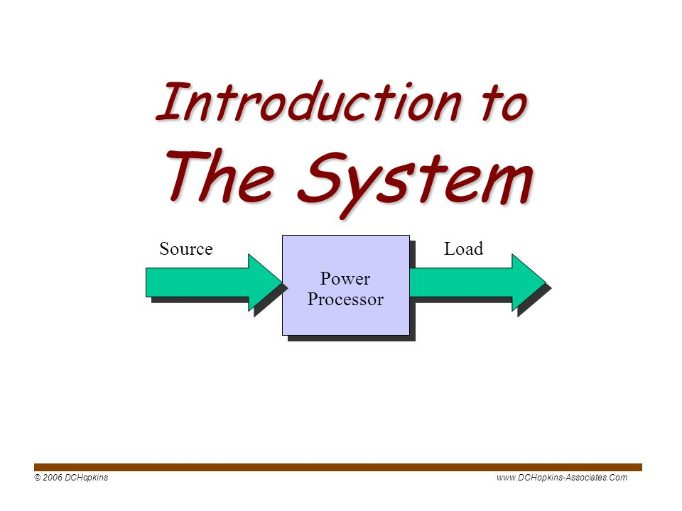 © 2006 DCHopkinswww.DCHopkins-Associates.Com Introduction to The System Power Processor Load Source