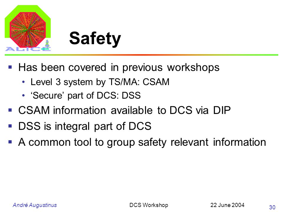 André Augustinus 22 June 2004DCS Workshop 30 Safety Has been covered in previous workshops Level 3 system by TS/MA: CSAM Secure part of DCS: DSS CSAM information available to DCS via DIP DSS is integral part of DCS A common tool to group safety relevant information