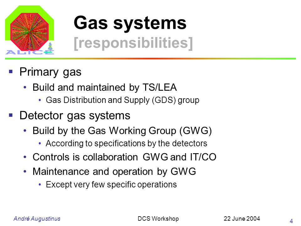 André Augustinus 22 June 2004DCS Workshop 4 Gas systems [responsibilities] Primary gas Build and maintained by TS/LEA Gas Distribution and Supply (GDS) group Detector gas systems Build by the Gas Working Group (GWG) According to specifications by the detectors Controls is collaboration GWG and IT/CO Maintenance and operation by GWG Except very few specific operations