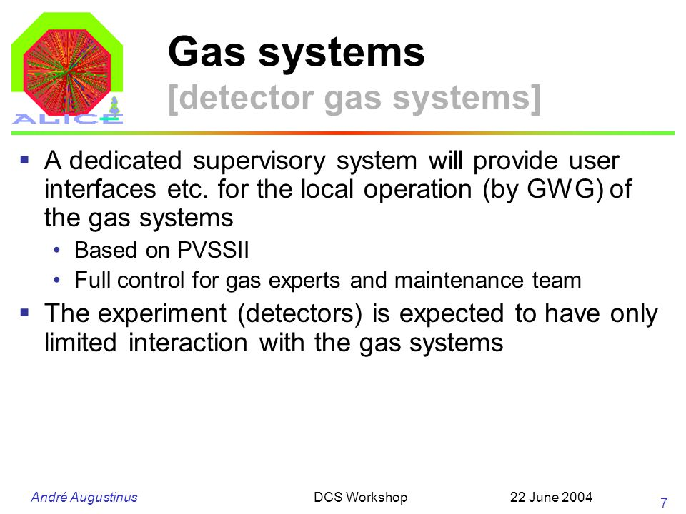 André Augustinus 22 June 2004DCS Workshop 8 Gas systems [detector gas systems] Read access to any parameter in the gas control system from the DCS The detectors to express their needs No actions (control) are expected Meta commands available to the detector and experiment (to trigger a predefined sequence) E.g.
