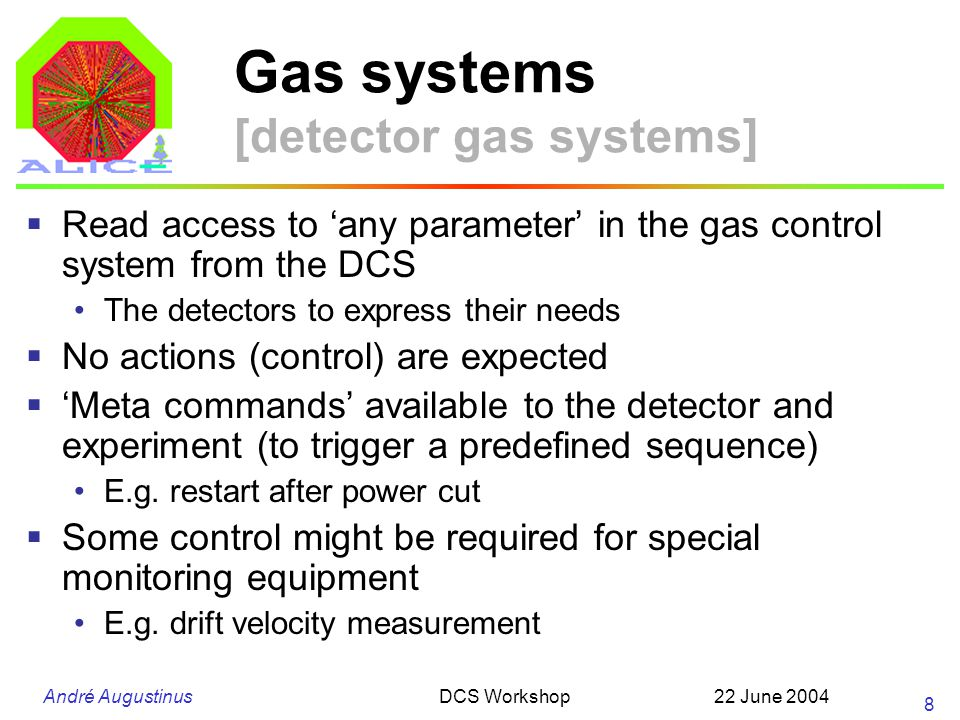 André Augustinus 22 June 2004DCS Workshop 9 Gas systems [detector gas systems] Exchange of information via software Mechanism and protocol to be defined Common effort for all experiments Access through gateway (PC), no direct access to PLCs Interlocks (open/close contact) can be generated