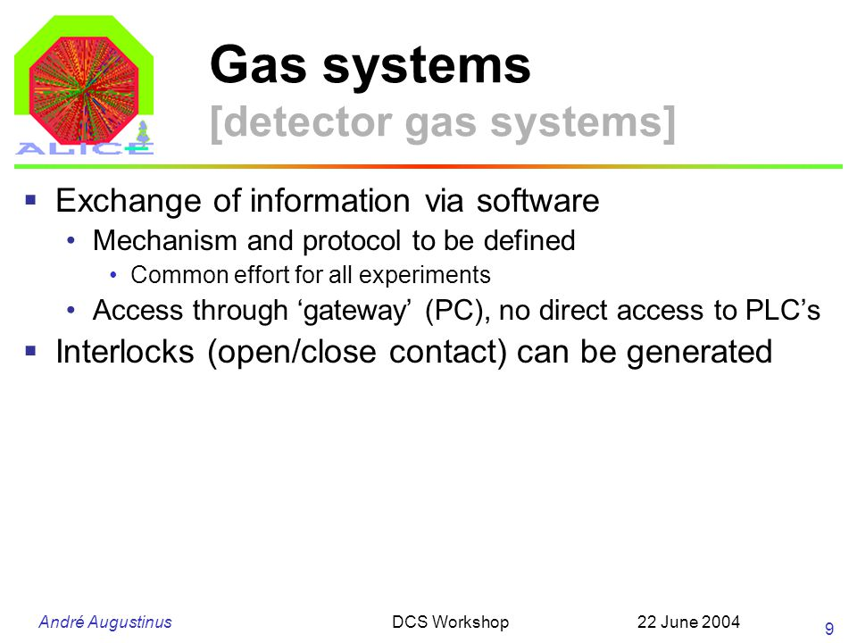 André Augustinus 22 June 2004DCS Workshop 10 Gas systems PLC PC Gas System (local) supervision and operation by GWG (PVSSII) Detector ALICE DCS, global supervision and operation (PVSSII) High Voltage power supply Global commands (restart) Monitoring (status, alarms, data) Gateway PC LAN Interlock GWGALICE