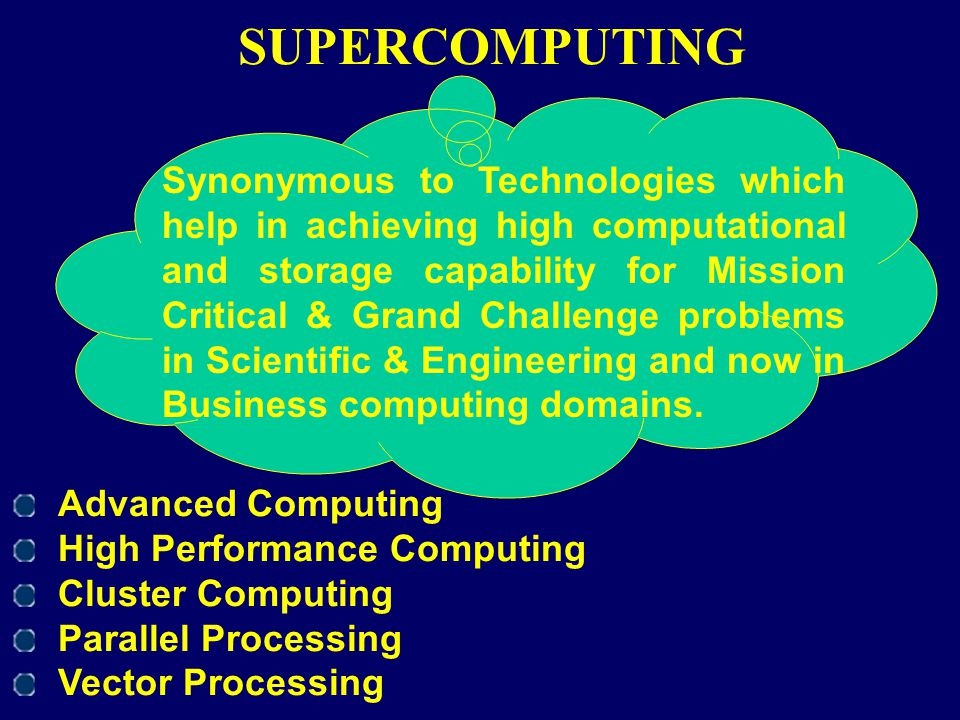 SUPERCOMPUTING Advanced Computing High Performance Computing Cluster Computing Parallel Processing Vector Processing Synonymous to Technologies which
