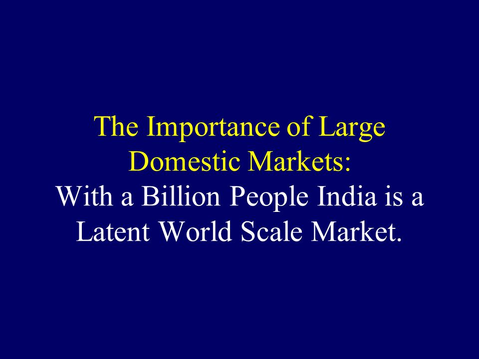 The Importance of Large Domestic Markets: With a Billion People India is a Latent World Scale Market.
