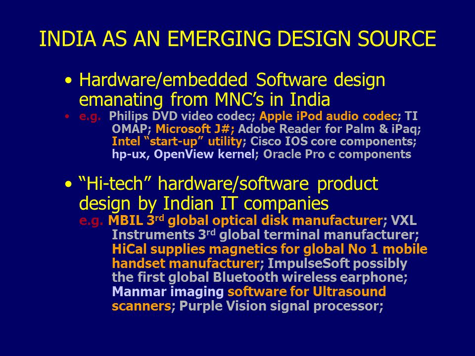 INDIA AS AN EMERGING DESIGN SOURCE Hardware/embedded Software design emanating from MNCs in India e.g. Philips DVD video codec; Apple iPod audio codec