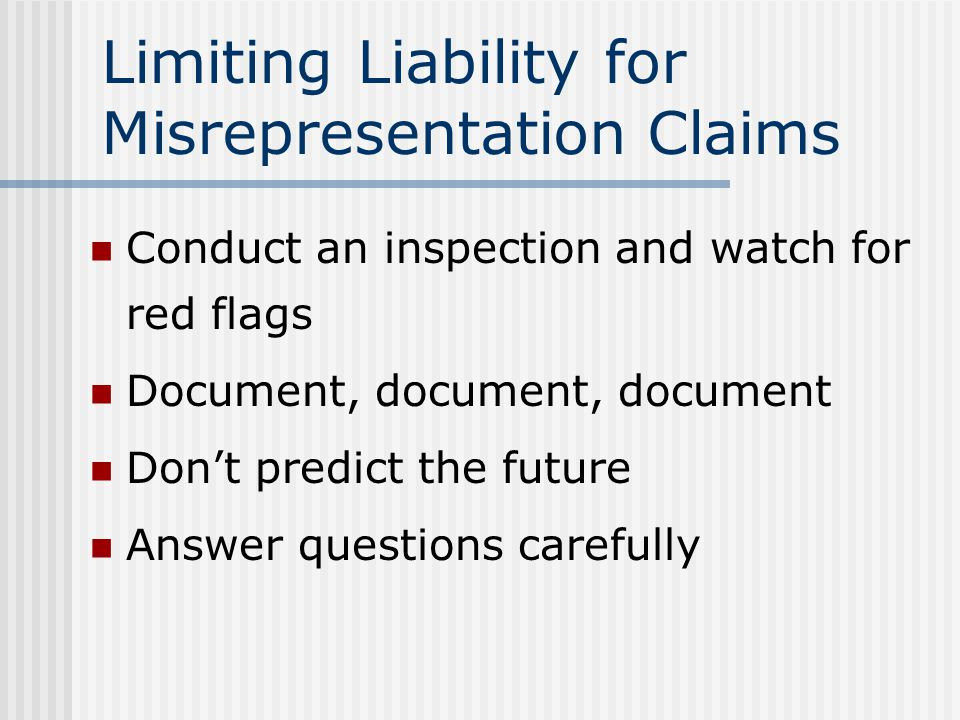 Limiting Liability for Misrepresentation Claims Implement procedures designed to reduce liability Effective use of property condition disclosure forms Involving third-party experts