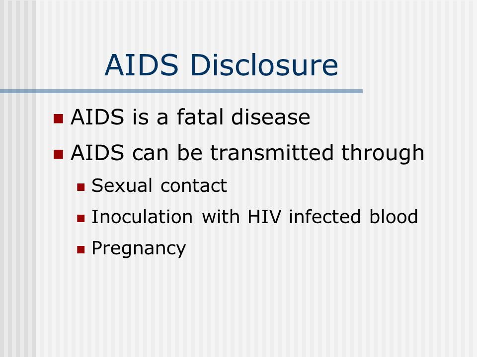 AIDS Disclosure AIDS is a fatal disease AIDS can be transmitted through Sexual contact Inoculation with HIV infected blood Pregnancy