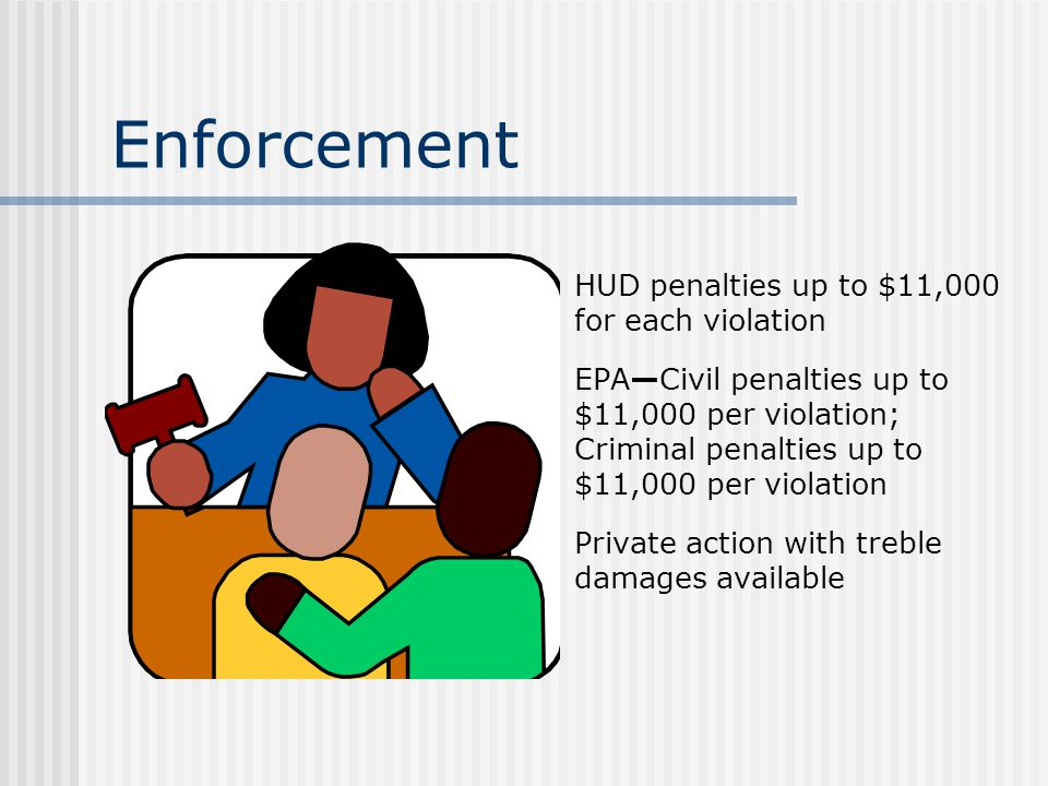 Enforcement HUD penalties up to $11,000 for each violation EPACivil penalties up to $11,000 per violation; Criminal penalties up to $11,000 per violation Private action with treble damages available