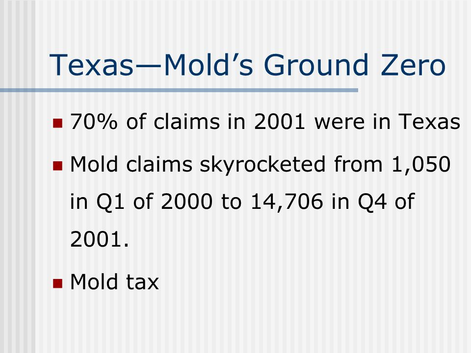 TexasMolds Ground Zero 70% of claims in 2001 were in Texas Mold claims skyrocketed from 1,050 in Q1 of 2000 to 14,706 in Q4 of 2001.