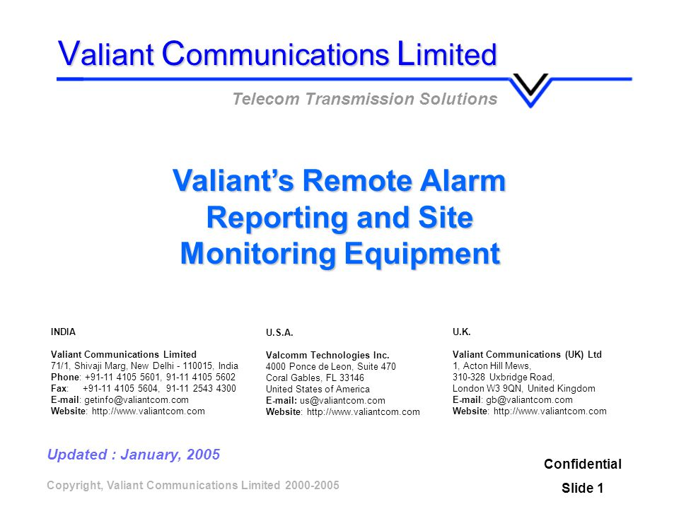 Copyright, Valiant Communications Limited 2000-2005 Valiants Remote Alarm Reporting and Site Monitoring Equipment Confidential Slide 1 V aliant C ommunications L imited Telecom Transmission Solutions Updated : January, 2005 U.K.