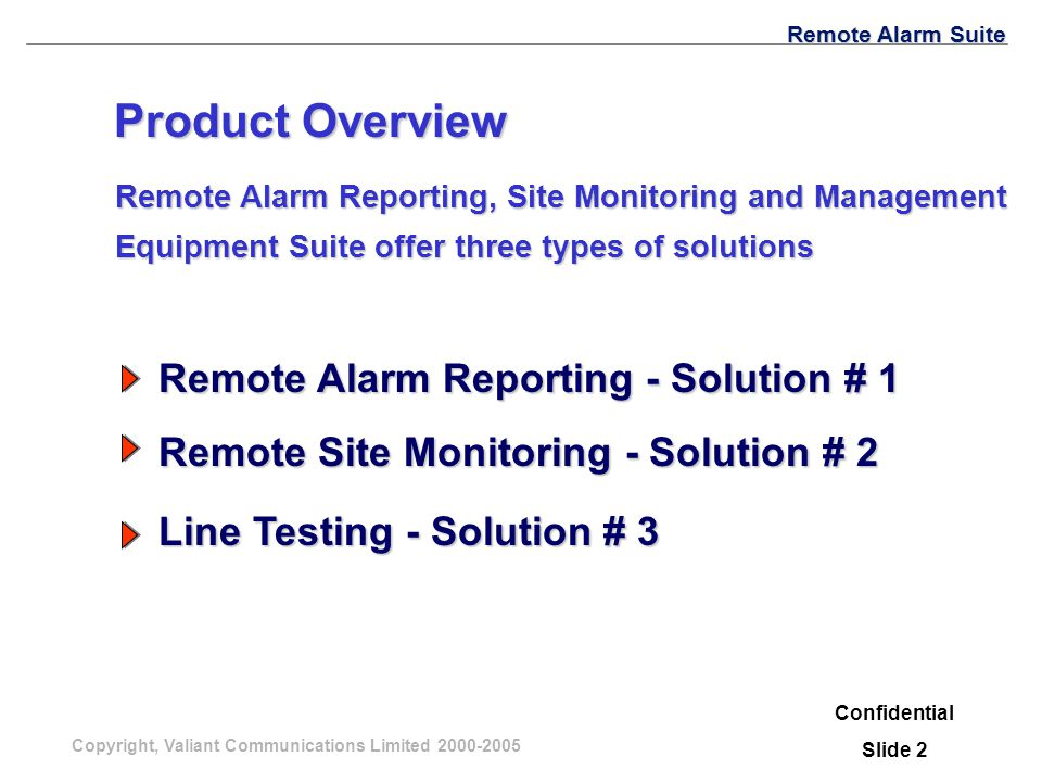 Copyright, Valiant Communications Limited 2000-2005 Remote Alarm Suite Confidential Slide 2 Remote Alarm Reporting, Site Monitoring and Management Equipment Suiteoffer three types of solutions Remote Alarm Reporting, Site Monitoring and Management Equipment Suite offer three types of solutions Product Overview Remote Alarm Reporting - Solution # 1 Remote Site Monitoring - Solution # 2 Line Testing - Solution # 3