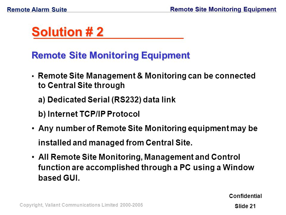 Copyright, Valiant Communications Limited 2000-2005 Solution # 2 Remote Site Management & Monitoring can be connected to Central Site through a) Dedicated Serial (RS232) data link b) Internet TCP/IP Protocol Any number of Remote Site Monitoring equipment may be installed and managed from Central Site.