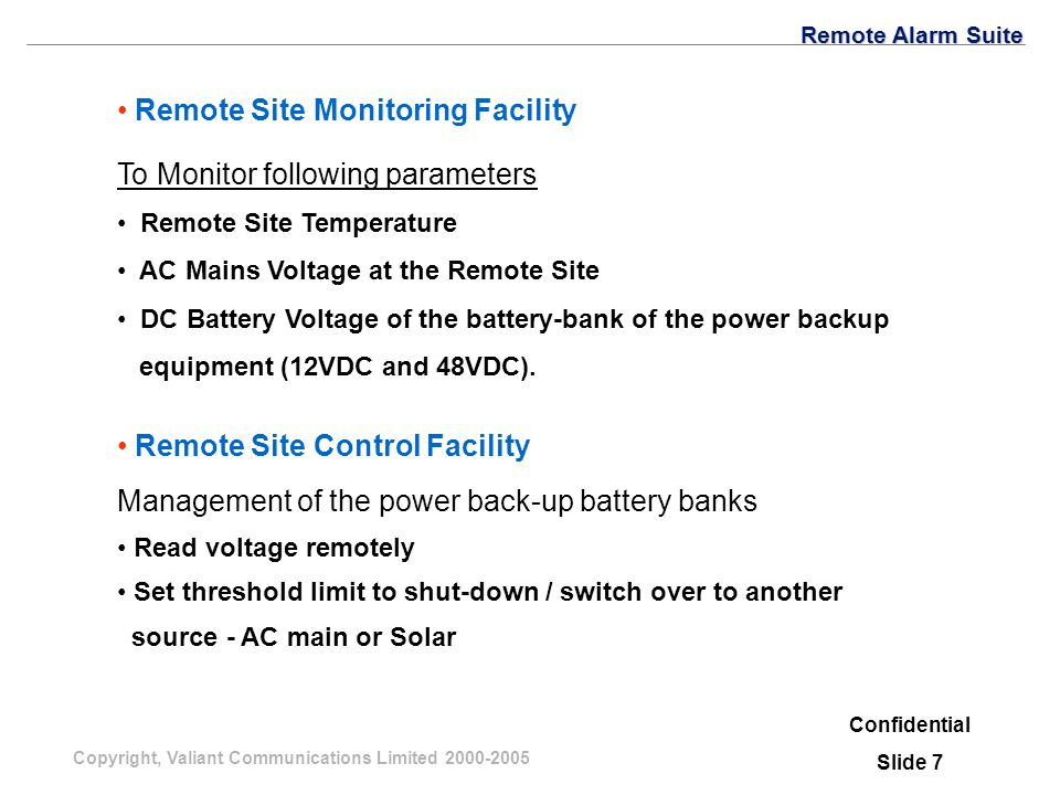Copyright, Valiant Communications Limited 2000-2005 Remote Site Monitoring Facility To Monitor following parameters Remote Site Temperature AC Mains Voltage at the Remote Site DC Battery Voltage of the battery-bank of the power backup equipment (12VDC and 48VDC).