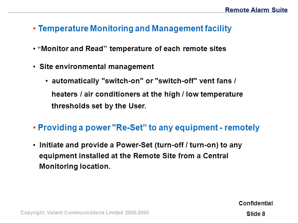 Copyright, Valiant Communications Limited 2000-2005 Temperature Monitoring and Management facility Confidential Slide 8 Monitor and Read temperature of each remote sites Site environmental management Remote Alarm Suite automatically switch-on or switch-off vent fans / heaters / air conditioners at the high / low temperature thresholds set by the User.