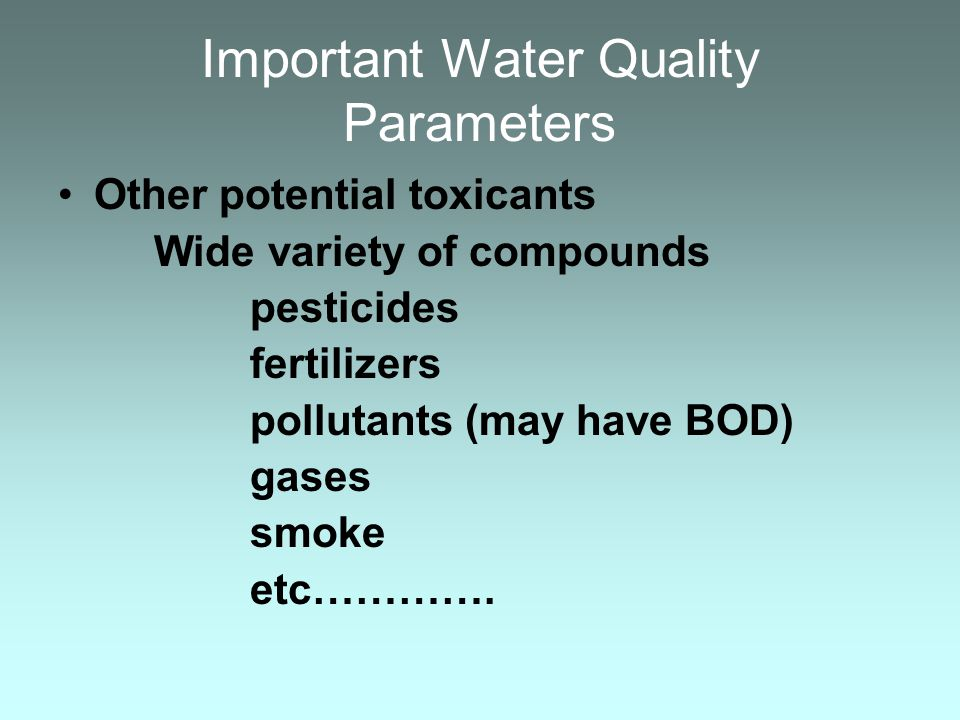 Important Water Quality Parameters Other potential toxicants Wide variety of compounds pesticides fertilizers pollutants (may have BOD) gases smoke et