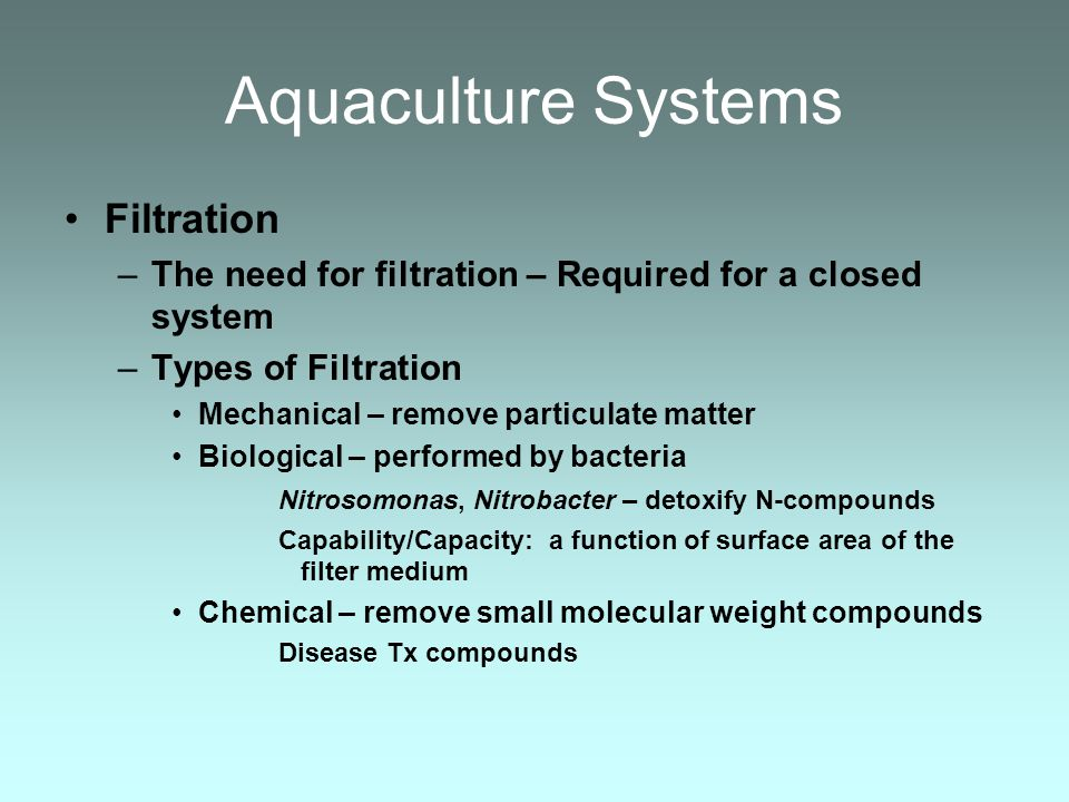 Aquaculture Systems Filtration –The need for filtration – Required for a closed system –Types of Filtration Mechanical – remove particulate matter Bio