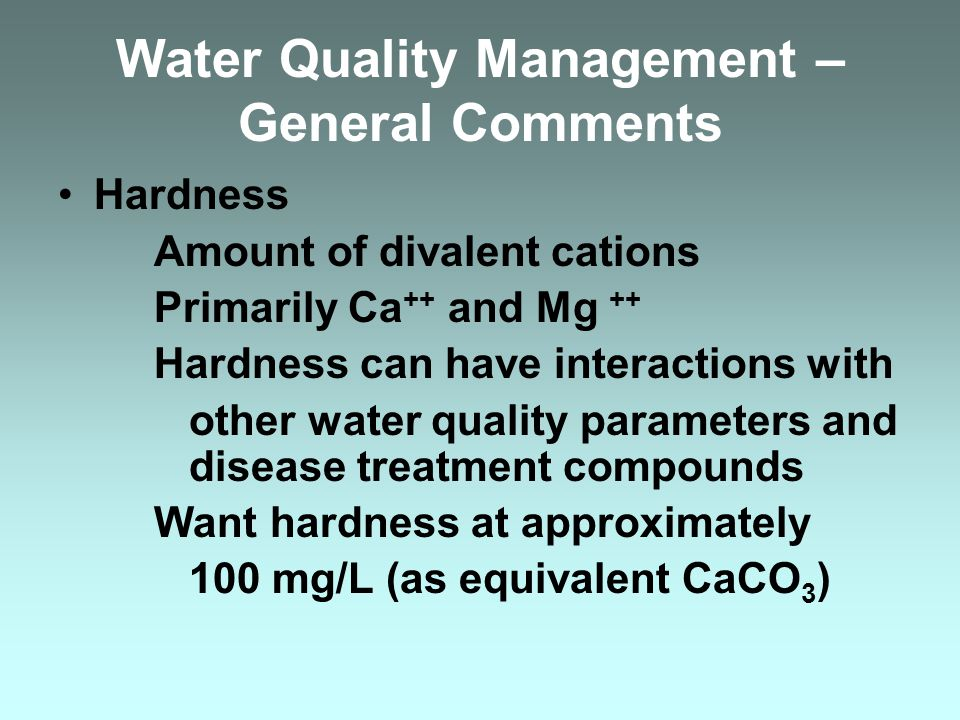 Water Quality Management – General Comments Hardness Amount of divalent cations Primarily Ca ++ and Mg ++ Hardness can have interactions with other wa