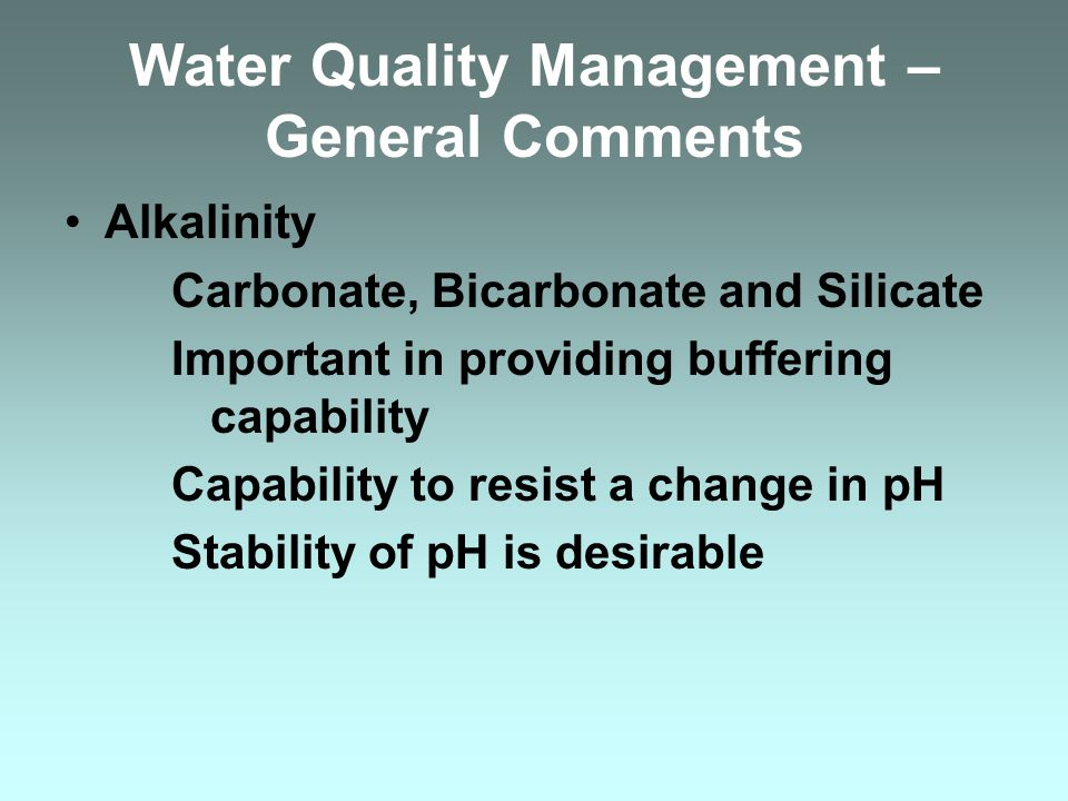 Water Quality Management – General Comments pH Log of the inverse of the hydrogen ion concentration Log function Freshwater: pH = 7.0 – 7.2 Saltwater:pH = 7.8 – 8.0 Ideal (in general) stay near the normals