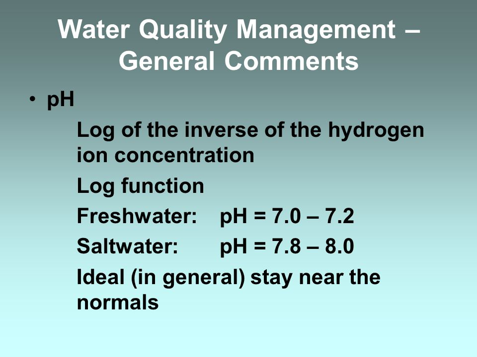 Water Quality Management – General Comments pH Log of the inverse of the hydrogen ion concentration Log function Freshwater: pH = 7.0 – 7.2 Saltwater: