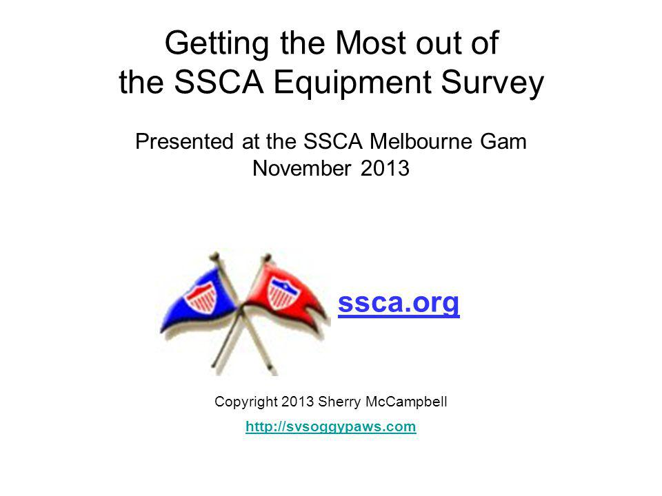Getting the Most out of the SSCA Equipment Survey Presented at the SSCA Melbourne Gam November 2013 Copyright 2013 Sherry McCampbell http://svsoggypaws.com ssca.org