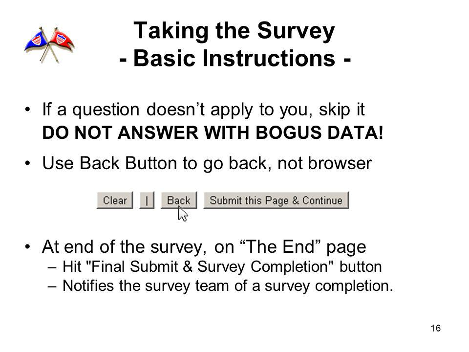 16 Taking the Survey - Basic Instructions - If a question doesnt apply to you, skip it DO NOT ANSWER WITH BOGUS DATA! Use Back Button to go back, not