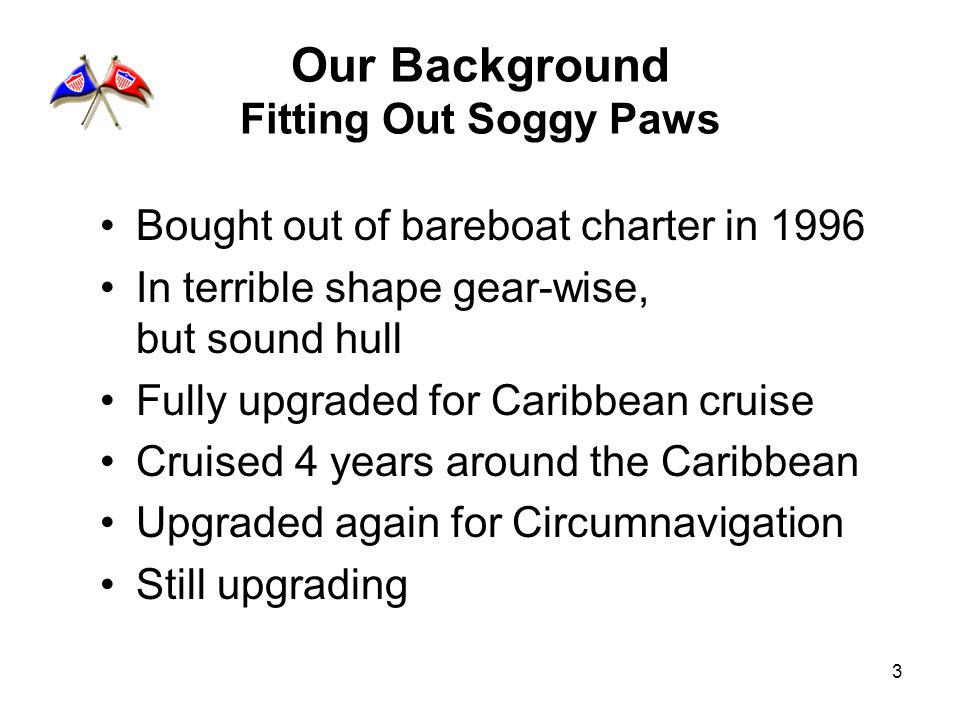 3 Our Background Fitting Out Soggy Paws Bought out of bareboat charter in 1996 In terrible shape gear-wise, but sound hull Fully upgraded for Caribbean cruise Cruised 4 years around the Caribbean Upgraded again for Circumnavigation Still upgrading