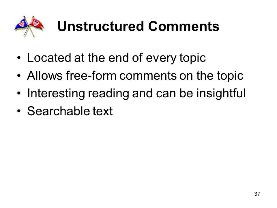 37 Unstructured Comments Located at the end of every topic Allows free-form comments on the topic Interesting reading and can be insightful Searchable text