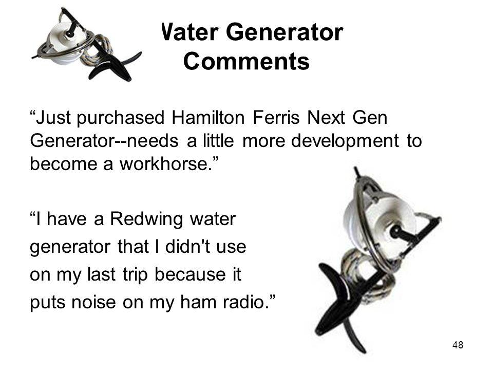 48 Water Generator Comments Just purchased Hamilton Ferris Next Gen Generator--needs a little more development to become a workhorse.