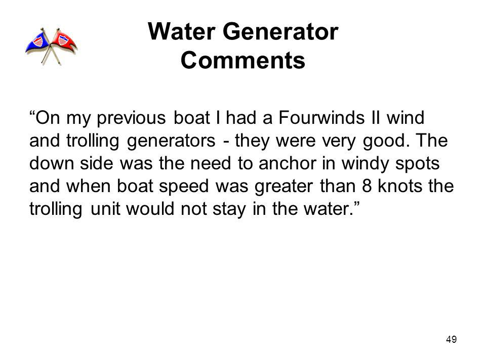 49 Water Generator Comments On my previous boat I had a Fourwinds II wind and trolling generators - they were very good. The down side was the need to