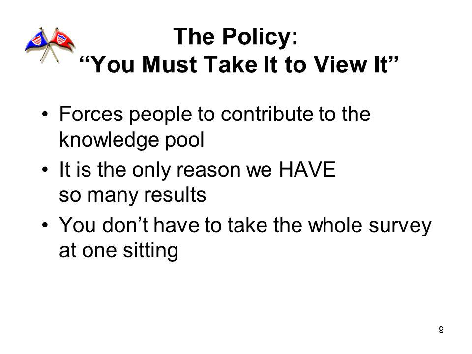 9 The Policy: You Must Take It to View It Forces people to contribute to the knowledge pool It is the only reason we HAVE so many results You dont have to take the whole survey at one sitting
