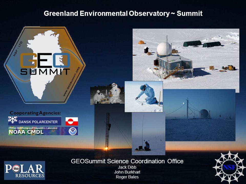 Greenland Environmental Observatory ~ Summit Cooperating Agencies: GEOSummit Science Coordination Office Jack Dibb John Burkhart Roger Bales