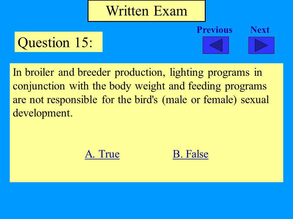 Written Exam Question 15: In broiler and breeder production, lighting programs in conjunction with the body weight and feeding programs are not responsible for the bird s (male or female) sexual development.